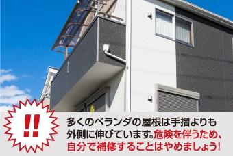 多くのベランダの屋根は手摺よりも 外側に伸びています。危険を伴うため、 自分で補修することはやめましょう